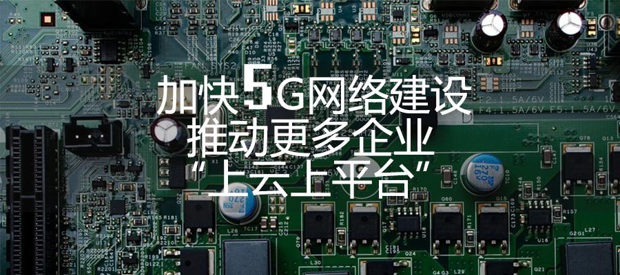 """加快5G网络建设 推动更多企业""""上云上平台"""""""