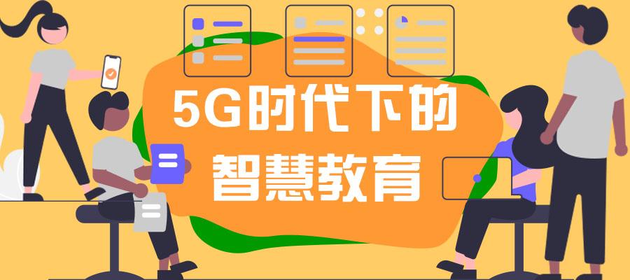 """5G+""背景下,万博man电脑网页版教育的建设重点!"